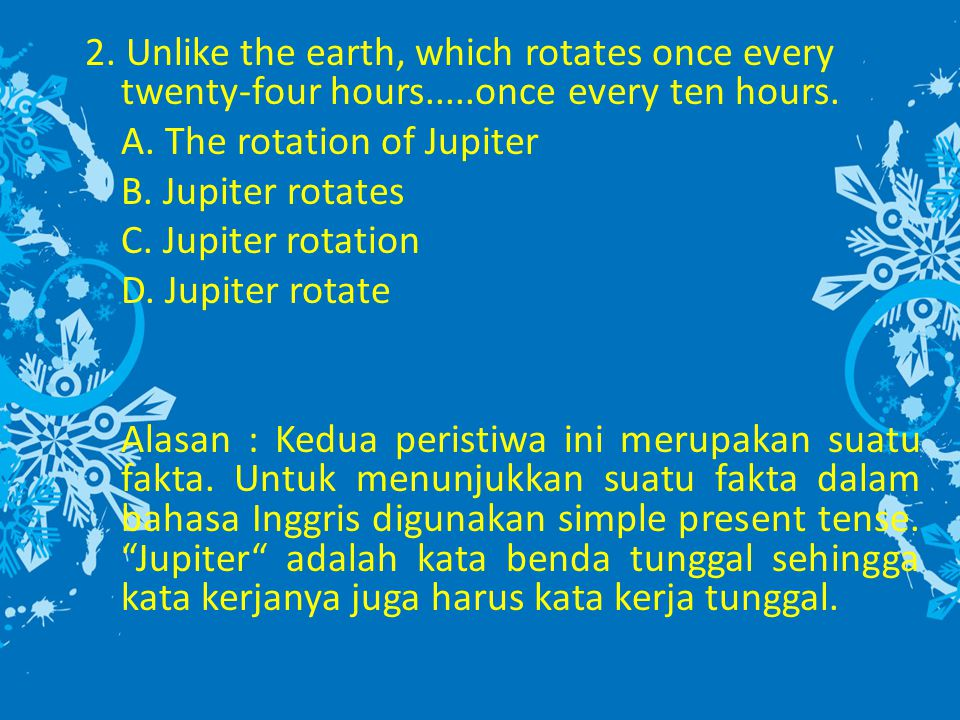 2. Unlike the earth, which rotates once every twenty-four hours.....once every ten hours. A. The rotation of Jupiter B. Jupiter rotates C. Jupiter rot