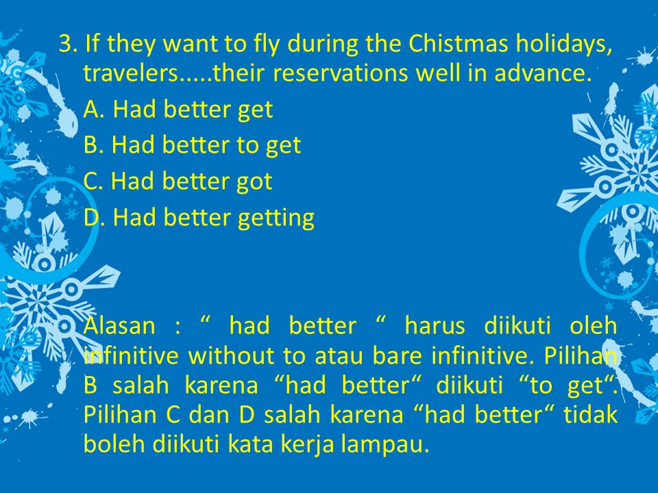 3. If they want to fly during the Chistmas holidays, travelers.....their reservations well in advance. A. Had better get B. Had better to get C. Had b