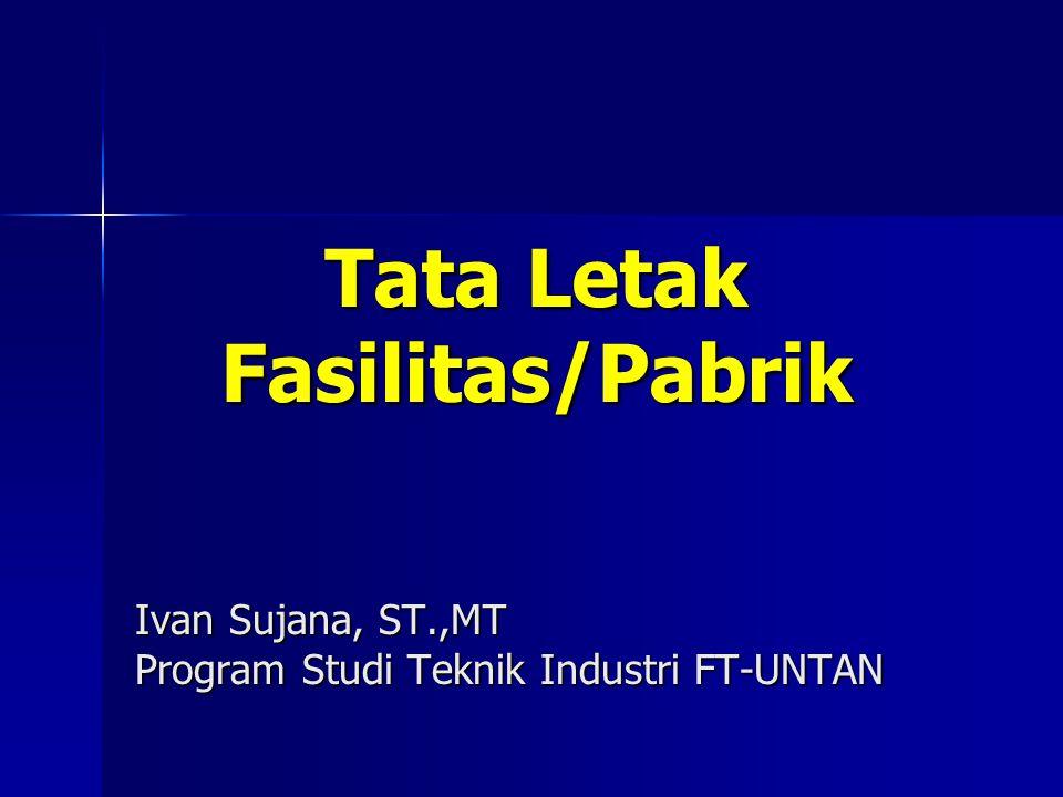 Tata Letak Fasilitas/Pabrik Ivan Sujana, ST.,MT Program Studi Teknik Industri FT-UNTAN