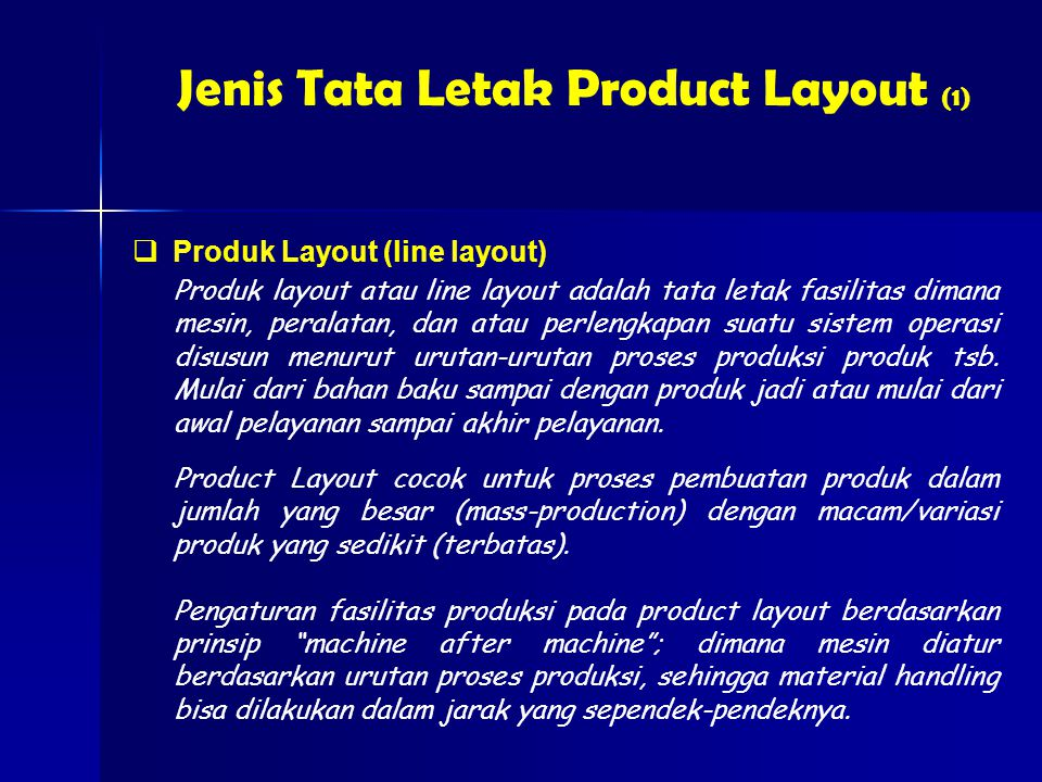 Jenis Tata Letak Product Layout (1)  Produk Layout (line layout) Produk layout atau line layout adalah tata letak fasilitas dimana mesin, peralatan, dan atau perlengkapan suatu sistem operasi disusun menurut urutan-urutan proses produksi produk tsb.