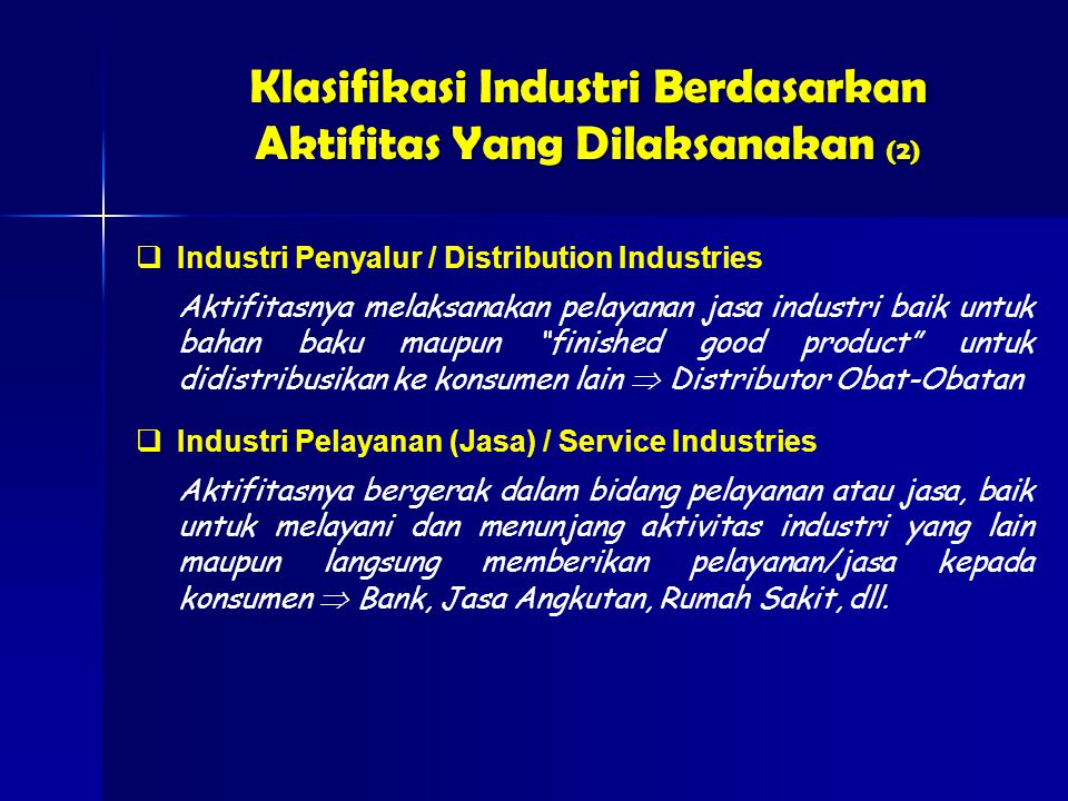  Industri Pelayanan (Jasa) / Service Industries Aktifitasnya bergerak dalam bidang pelayanan atau jasa, baik untuk melayani dan menunjang aktivitas industri yang lain maupun langsung memberikan pelayanan/jasa kepada konsumen  Bank, Jasa Angkutan, Rumah Sakit, dll.