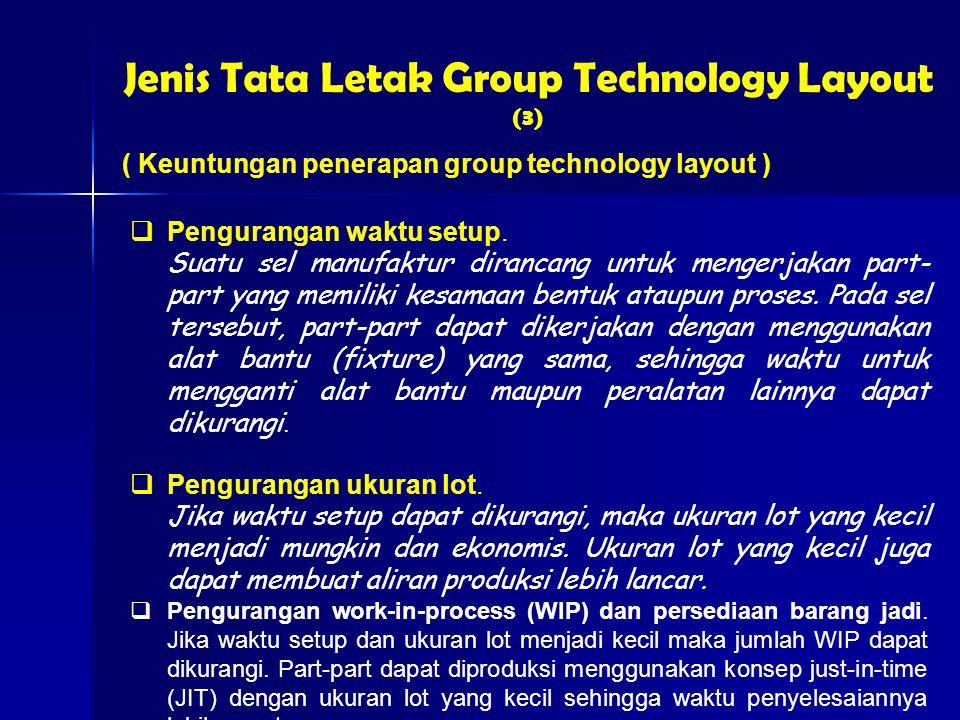 Jenis Tata Letak Group Technology Layout (3) ( Keuntungan penerapan group technology layout )  Pengurangan waktu setup.