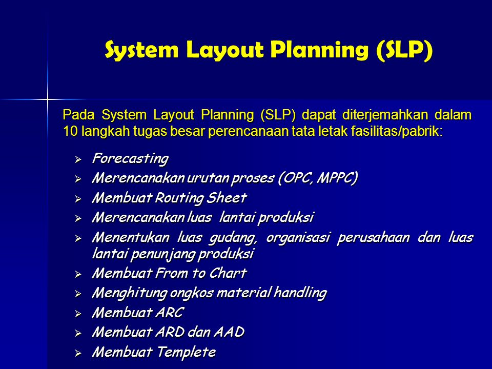 Pada System Layout Planning (SLP) dapat diterjemahkan dalam 10 langkah tugas besar perencanaan tata letak fasilitas/pabrik:  Forecasting  Merencanakan urutan proses (OPC, MPPC)  Membuat Routing Sheet  Merencanakan luas lantai produksi  Menentukan luas gudang, organisasi perusahaan dan luas lantai penunjang produksi  Membuat From to Chart  Menghitung ongkos material handling  Membuat ARC  Membuat ARD dan AAD  Membuat Templete System Layout Planning (SLP)