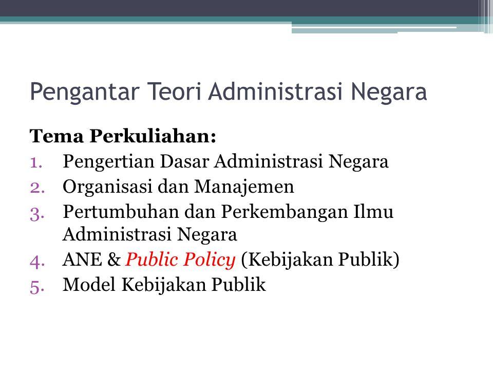 Pengantar Teori Administrasi Negara Tema Perkuliahan: 1.Pengertian Dasar Administrasi Negara 2.Organisasi dan Manajemen 3.Pertumbuhan dan Perkembangan