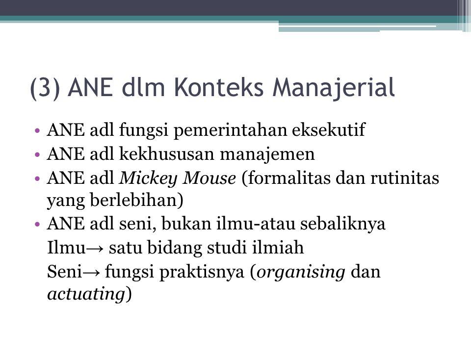 (3) ANE dlm Konteks Manajerial ANE adl fungsi pemerintahan eksekutif ANE adl kekhususan manajemen ANE adl Mickey Mouse (formalitas dan rutinitas yang