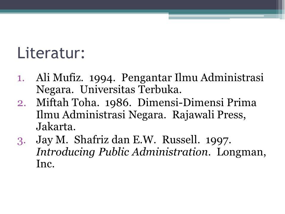 Literatur: 1.Ali Mufiz. 1994. Pengantar Ilmu Administrasi Negara. Universitas Terbuka. 2.Miftah Toha. 1986. Dimensi-Dimensi Prima Ilmu Administrasi Ne