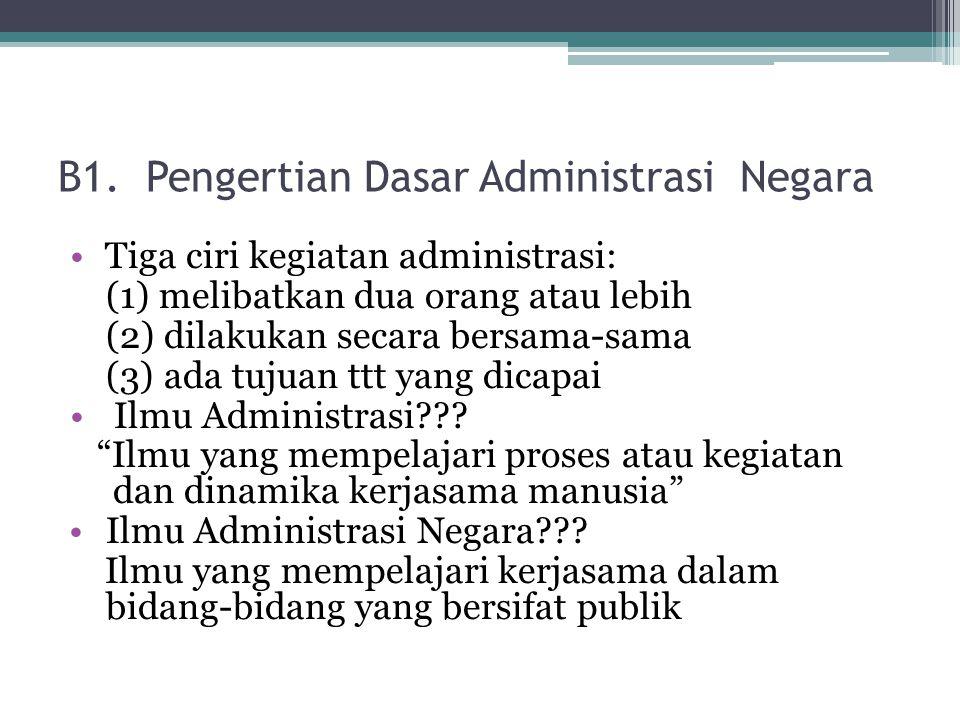 B1. Pengertian Dasar Administrasi Negara Tiga ciri kegiatan administrasi: (1) melibatkan dua orang atau lebih (2) dilakukan secara bersama-sama (3) ad