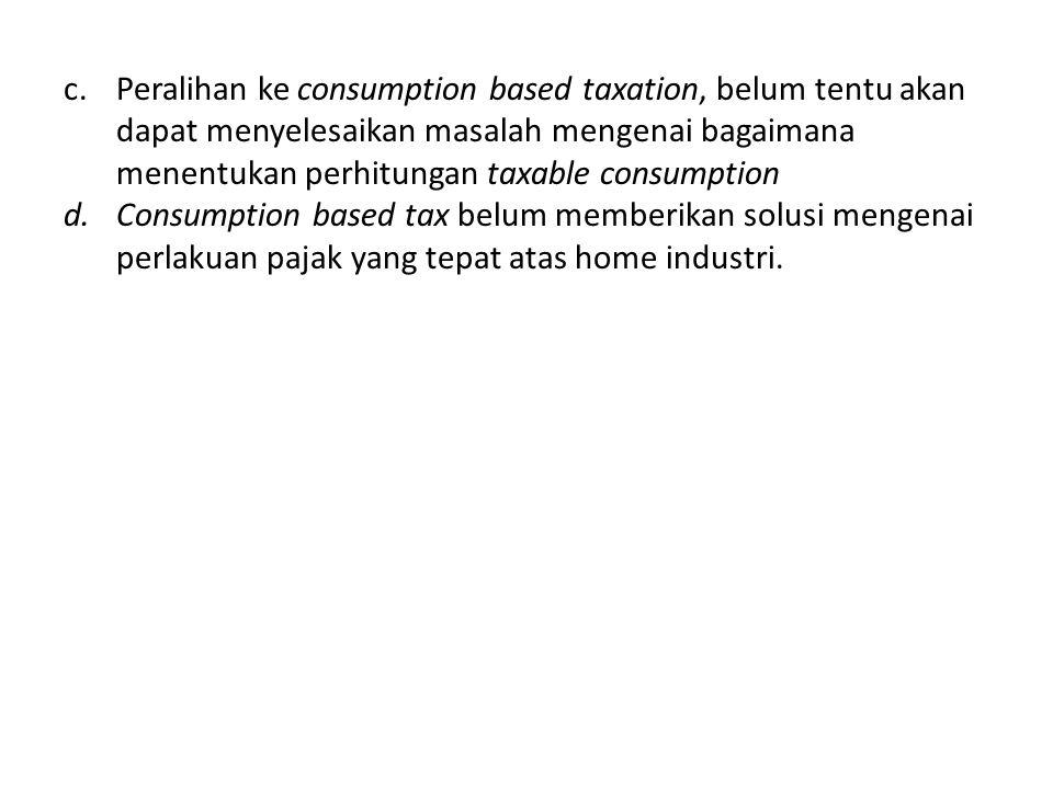 c.Peralihan ke consumption based taxation, belum tentu akan dapat menyelesaikan masalah mengenai bagaimana menentukan perhitungan taxable consumption
