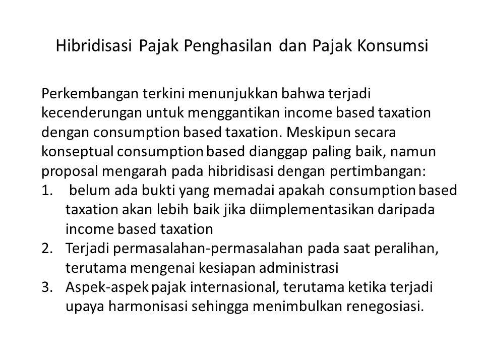 Hibridisasi Pajak Penghasilan dan Pajak Konsumsi Perkembangan terkini menunjukkan bahwa terjadi kecenderungan untuk menggantikan income based taxation