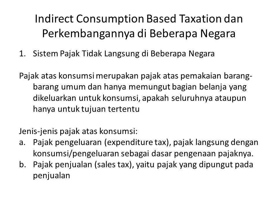 Indirect Consumption Based Taxation dan Perkembangannya di Beberapa Negara 1.Sistem Pajak Tidak Langsung di Beberapa Negara Pajak atas konsumsi merupa