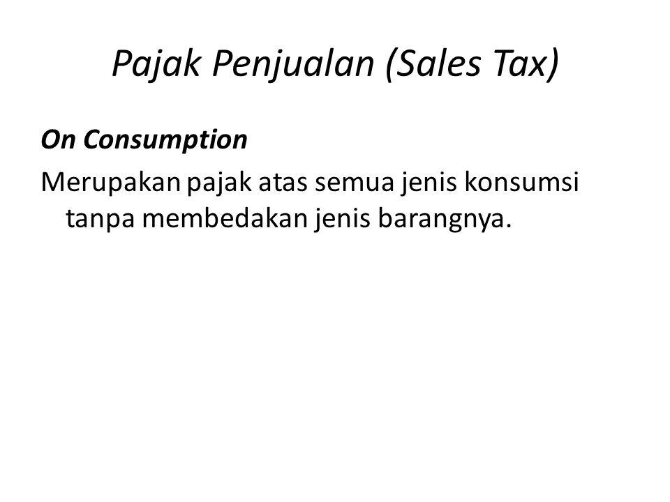 Pajak Penjualan (Sales Tax) On Consumption Merupakan pajak atas semua jenis konsumsi tanpa membedakan jenis barangnya.
