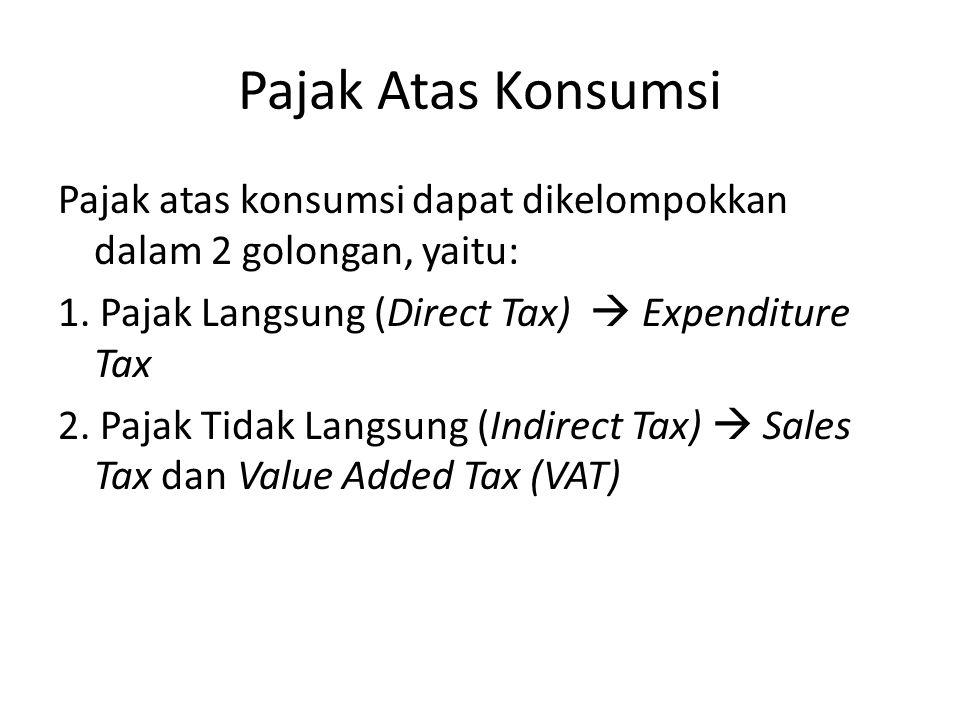 Pajak Atas Konsumsi Pajak atas konsumsi dapat dikelompokkan dalam 2 golongan, yaitu: 1. Pajak Langsung (Direct Tax)  Expenditure Tax 2. Pajak Tidak L