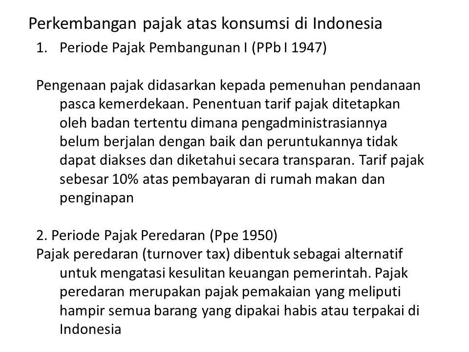 Perkembangan pajak atas konsumsi di Indonesia 1.Periode Pajak Pembangunan I (PPb I 1947) Pengenaan pajak didasarkan kepada pemenuhan pendanaan pasca k