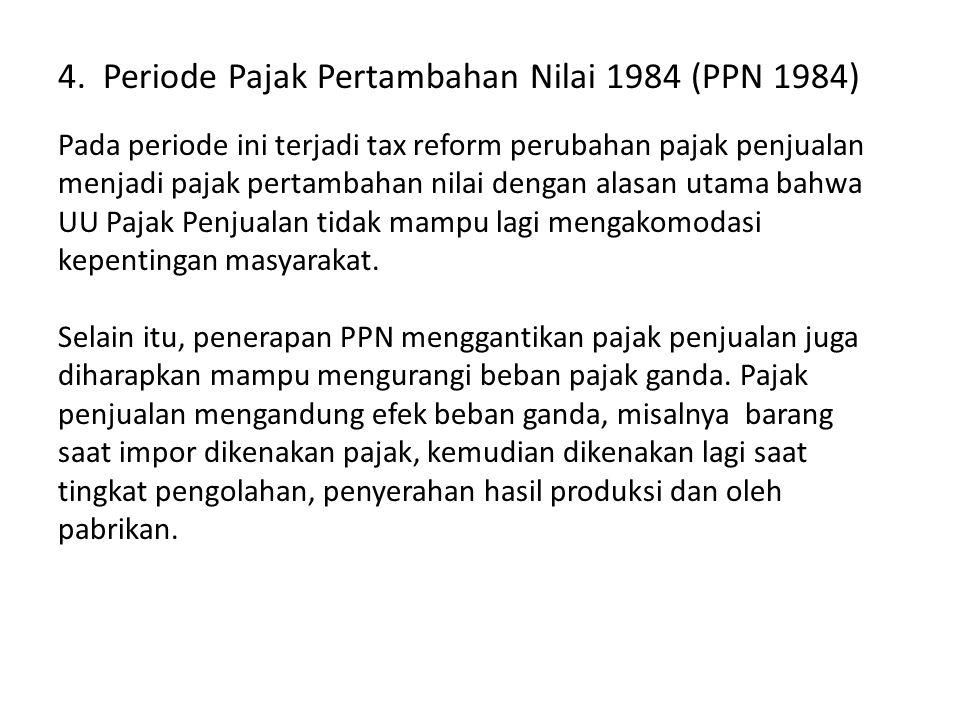4. Periode Pajak Pertambahan Nilai 1984 (PPN 1984) Pada periode ini terjadi tax reform perubahan pajak penjualan menjadi pajak pertambahan nilai denga