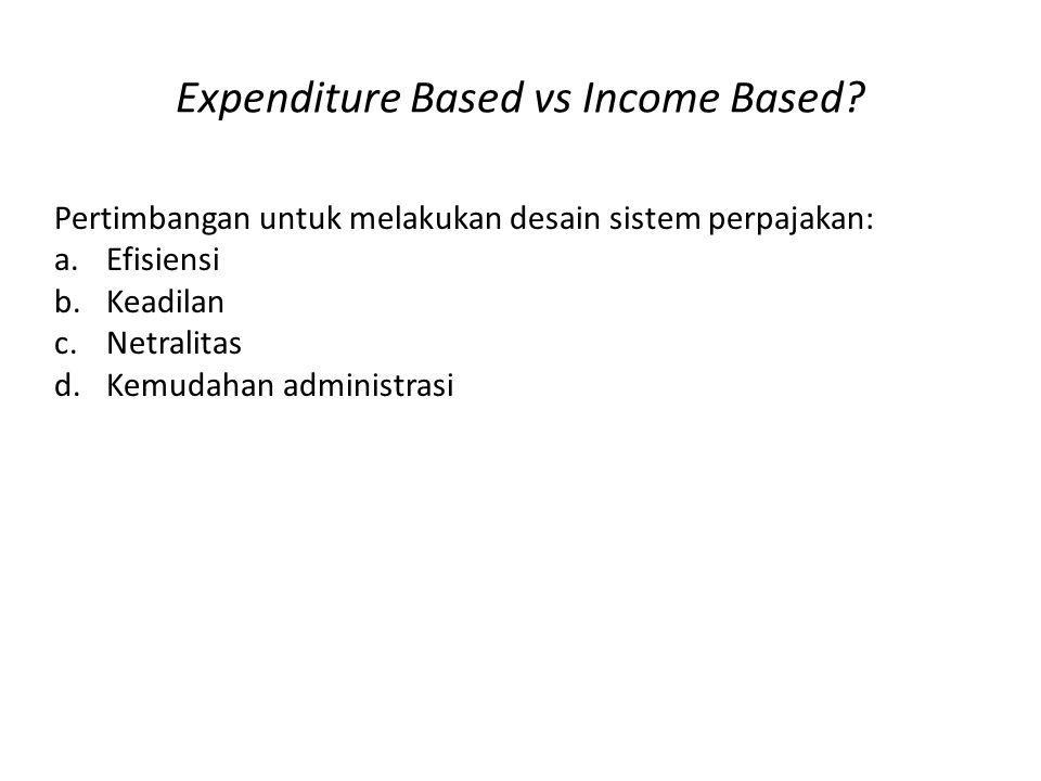Expenditure Based Dianggap lebih adil untuk mengenakan pajak atas konsumsi daripada penghasilan karena penghasilan adalah representasi kontribusi kontribusi kepada masyarakat melalui modal atau pekerjaan.