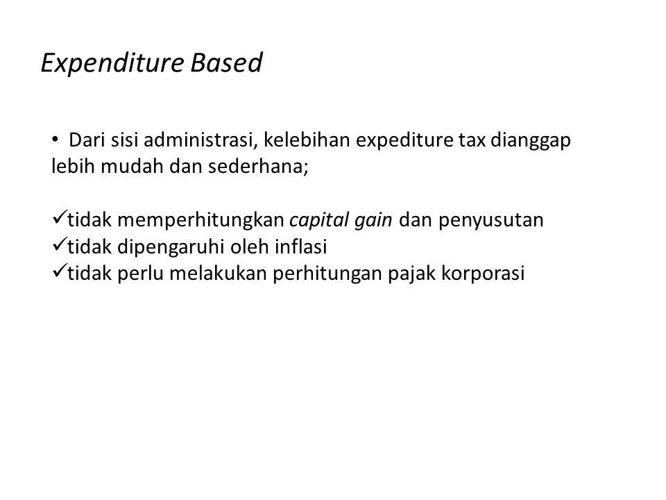Expenditure Based Dari sisi administrasi, kelebihan expediture tax dianggap lebih mudah dan sederhana; tidak memperhitungkan capital gain dan penyusut