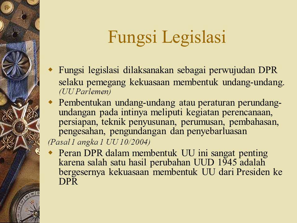 Fungsi Legislasi  Fungsi legislasi dilaksanakan sebagai perwujudan DPR selaku pemegang kekuasaan membentuk undang-undang. (UU Parlemen)  Pembentukan
