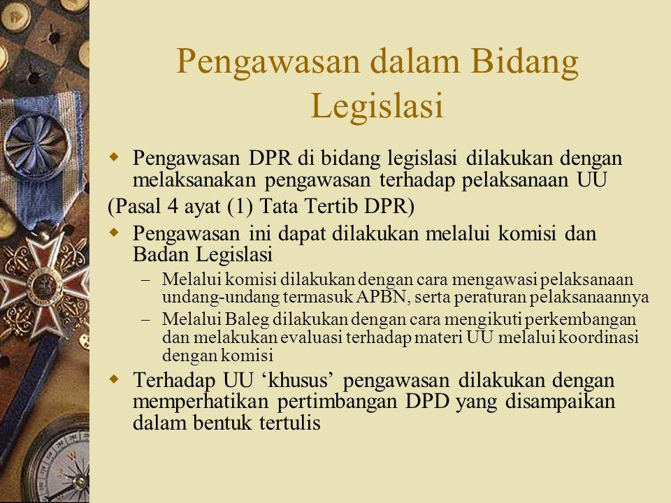 Pengawasan dalam Bidang Legislasi  Pengawasan DPR di bidang legislasi dilakukan dengan melaksanakan pengawasan terhadap pelaksanaan UU (Pasal 4 ayat