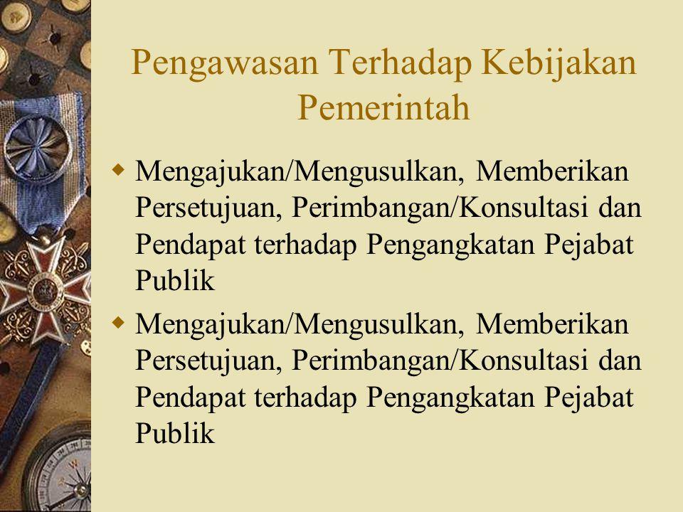 Pengawasan Terhadap Kebijakan Pemerintah  Mengajukan/Mengusulkan, Memberikan Persetujuan, Perimbangan/Konsultasi dan Pendapat terhadap Pengangkatan P