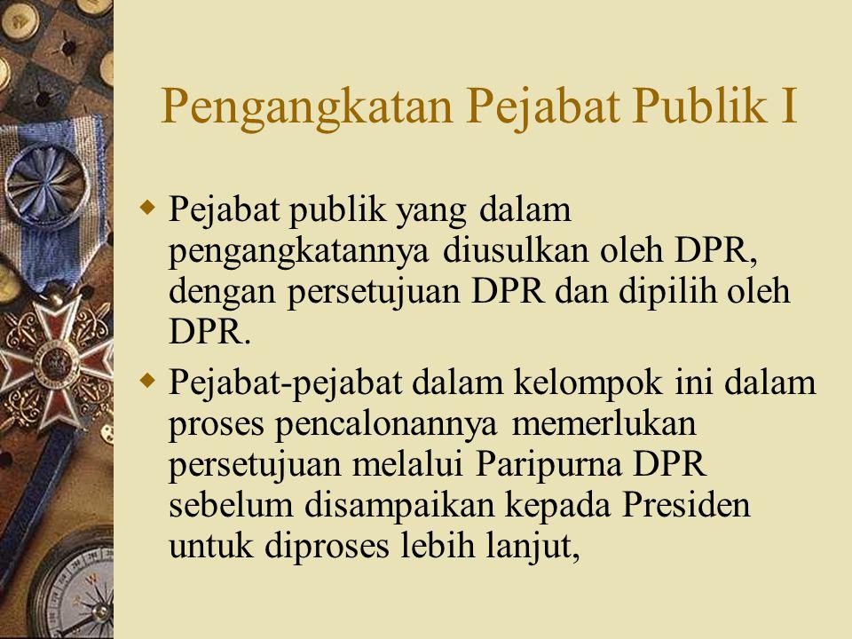 Pengangkatan Pejabat Publik I  Pejabat publik yang dalam pengangkatannya diusulkan oleh DPR, dengan persetujuan DPR dan dipilih oleh DPR.  Pejabat-p
