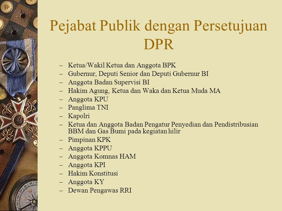 Pejabat Publik dengan Persetujuan DPR – Ketua/Wakil Ketua dan Anggota BPK – Gubernur, Deputi Senior dan Deputi Gubernur BI – Anggota Badan Supervisi B