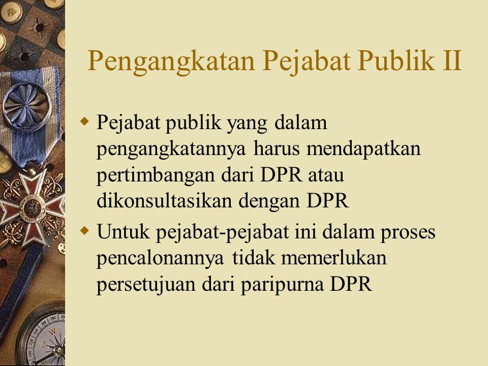 Pengangkatan Pejabat Publik II  Pejabat publik yang dalam pengangkatannya harus mendapatkan pertimbangan dari DPR atau dikonsultasikan dengan DPR  U