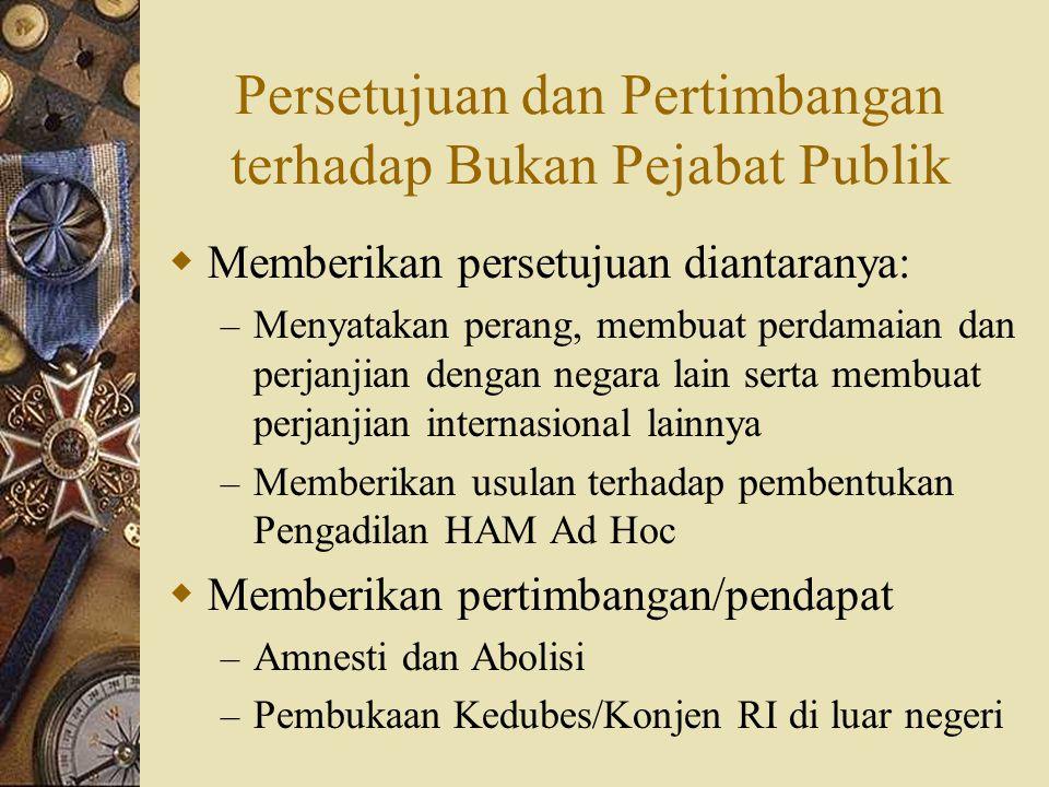 Persetujuan dan Pertimbangan terhadap Bukan Pejabat Publik  Memberikan persetujuan diantaranya: – Menyatakan perang, membuat perdamaian dan perjanjia