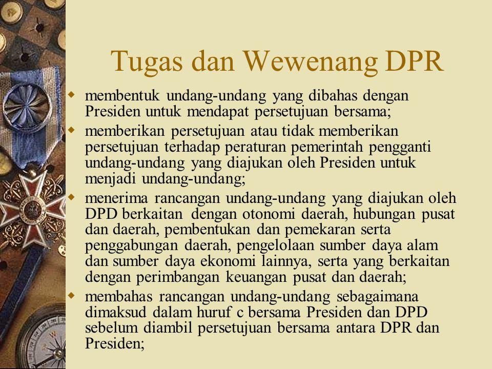 Tugas dan Wewenang DPR  membentuk undang-undang yang dibahas dengan Presiden untuk mendapat persetujuan bersama;  memberikan persetujuan atau tidak