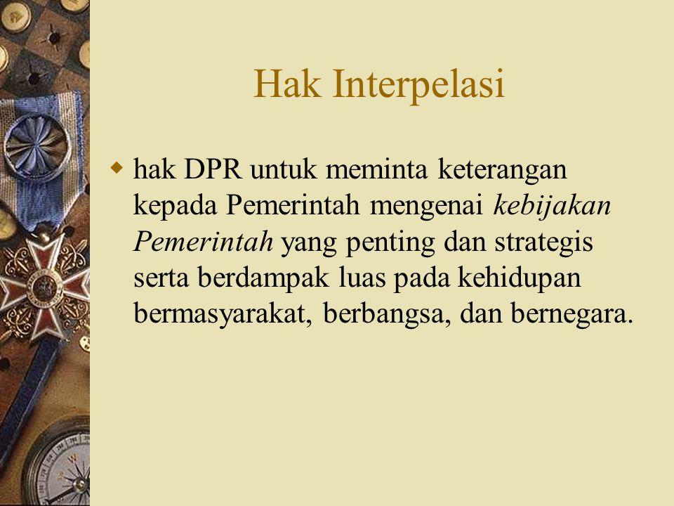 Hak Interpelasi  hak DPR untuk meminta keterangan kepada Pemerintah mengenai kebijakan Pemerintah yang penting dan strategis serta berdampak luas pad