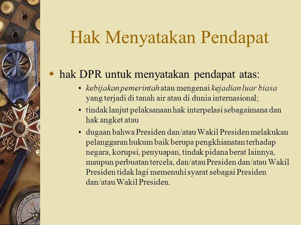 Hak Menyatakan Pendapat  hak DPR untuk menyatakan pendapat atas: kebijakan pemerintah atau mengenai kejadian luar biasa yang terjadi di tanah air ata