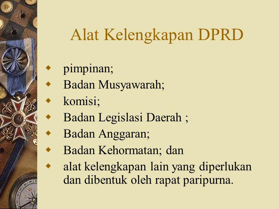 Alat Kelengkapan DPRD  pimpinan;  Badan Musyawarah;  komisi;  Badan Legislasi Daerah ;  Badan Anggaran;  Badan Kehormatan; dan  alat kelengkapa