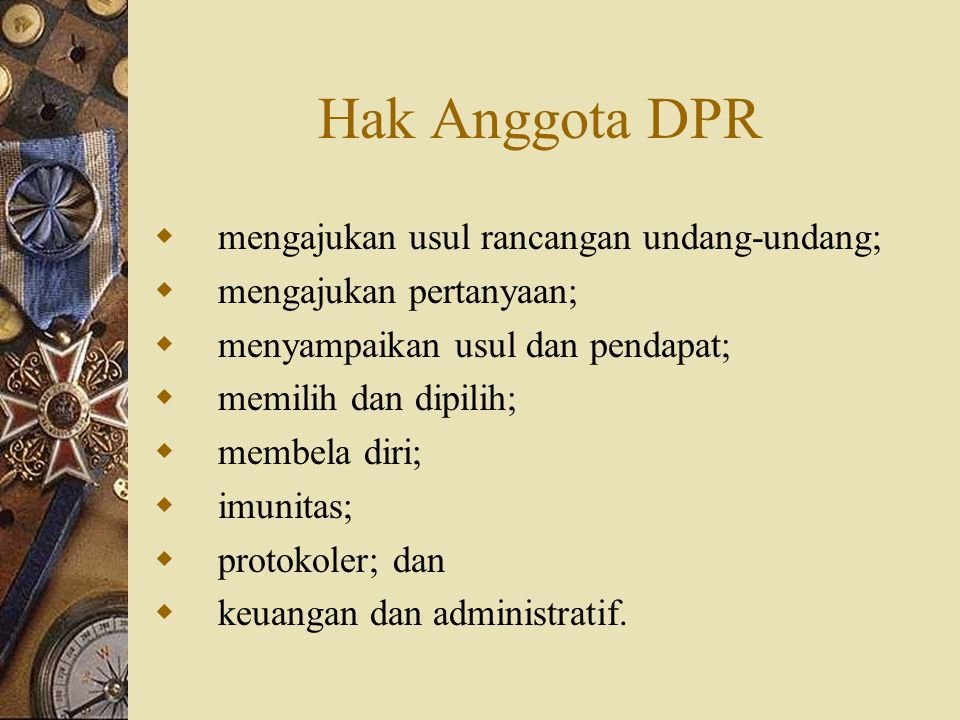 Hak Anggota DPRD  mengajukan rancangan peraturan daerah provinsi; (kabupaten/kota)  mengajukan pertanyaan;  menyampaikan usul dan pendapat;  memilih dan dipilih;  membela diri;  imunitas;  mengikuti orientasi dan pendalaman tugas;  protokoler; dan  keuangan dan administratif.