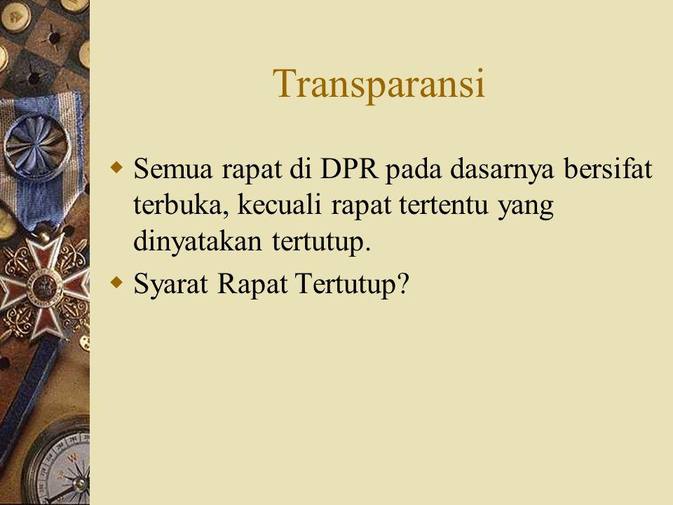 Transparansi  Semua rapat di DPR pada dasarnya bersifat terbuka, kecuali rapat tertentu yang dinyatakan tertutup.  Syarat Rapat Tertutup?