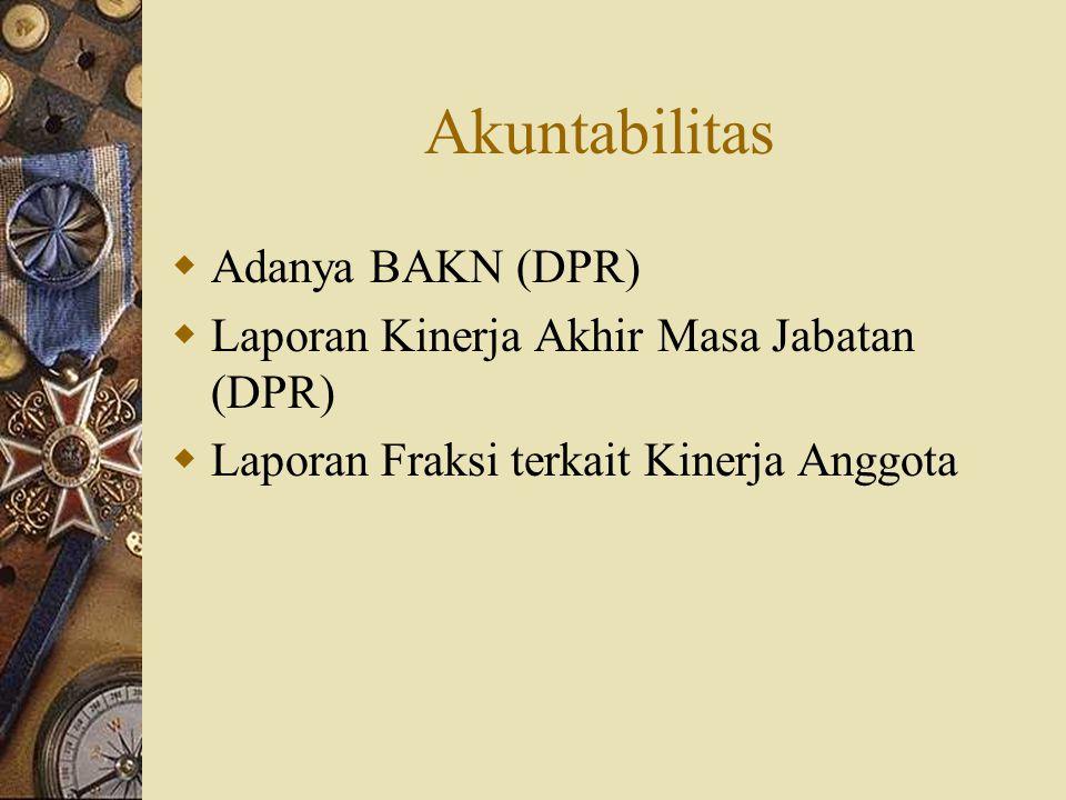 Akuntabilitas  Adanya BAKN (DPR)  Laporan Kinerja Akhir Masa Jabatan (DPR)  Laporan Fraksi terkait Kinerja Anggota
