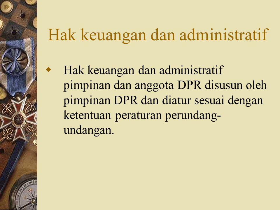 Hak keuangan dan administratif  Hak keuangan dan administratif pimpinan dan anggota DPR disusun oleh pimpinan DPR dan diatur sesuai dengan ketentuan