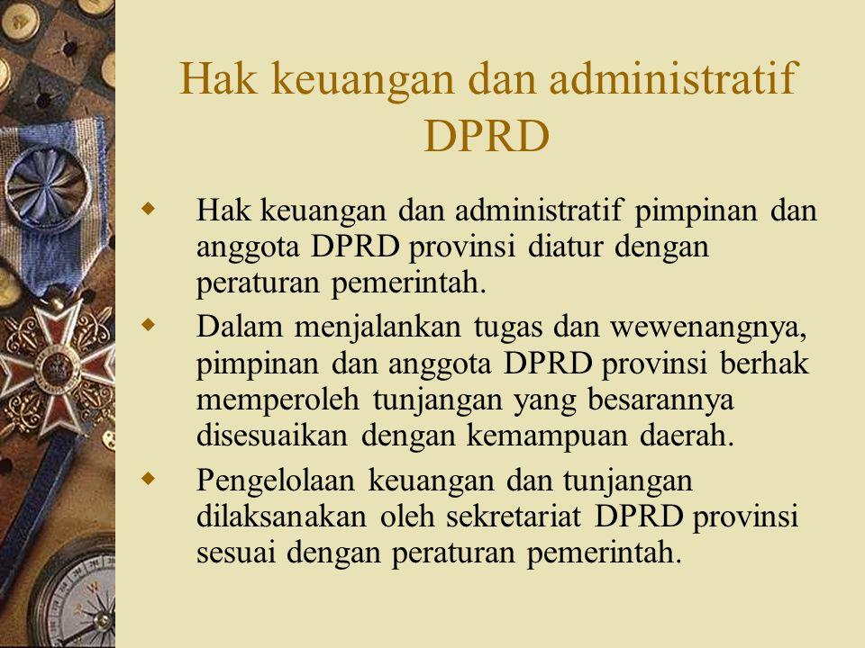 Hak keuangan dan administratif DPRD  Hak keuangan dan administratif pimpinan dan anggota DPRD provinsi diatur dengan peraturan pemerintah.  Dalam me