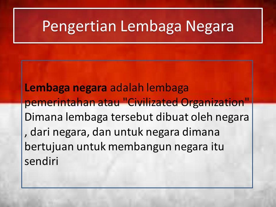 Pengertian Lembaga Negara Lembaga negara adalah lembaga pemerintahan atau