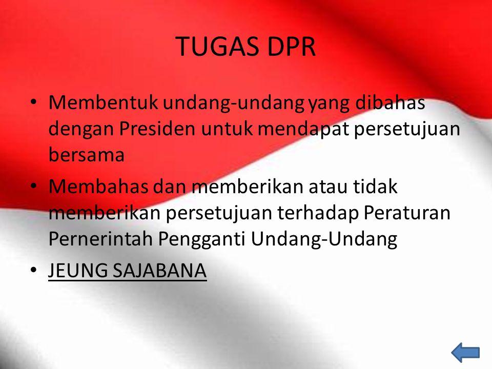 TUGAS DPR Membentuk undang-undang yang dibahas dengan Presiden untuk mendapat persetujuan bersama Membahas dan memberikan atau tidak memberikan perset