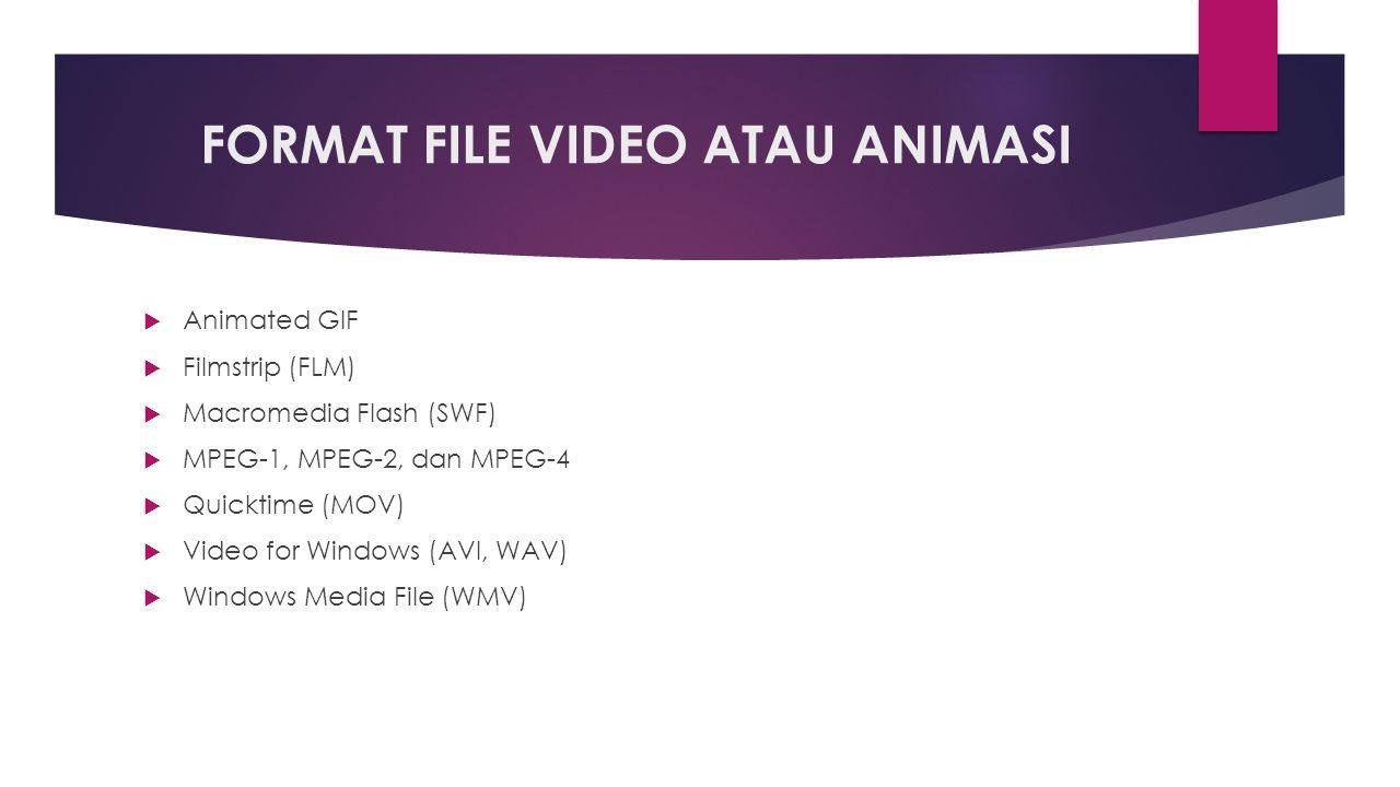 FORMAT FILE VIDEO ATAU ANIMASI  Animated GIF  Filmstrip (FLM)  Macromedia Flash (SWF)  MPEG-1, MPEG-2, dan MPEG-4  Quicktime (MOV)  Video for Windows (AVI, WAV)  Windows Media File (WMV)
