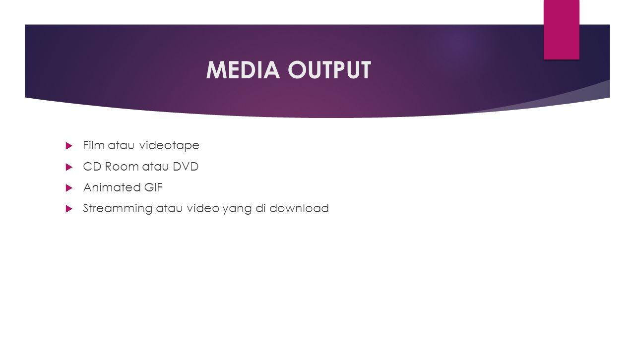 MEDIA OUTPUT  Film atau videotape  CD Room atau DVD  Animated GIF  Streamming atau video yang di download