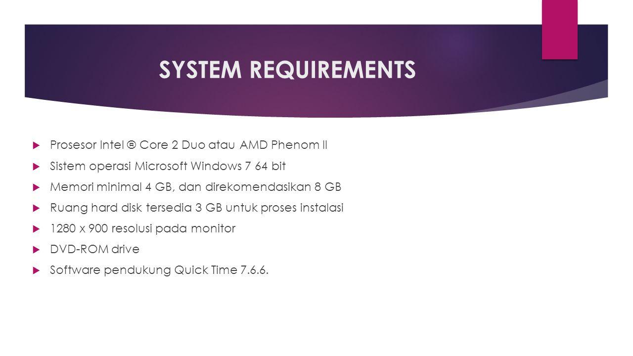 SYSTEM REQUIREMENTS  Prosesor Intel ® Core 2 Duo atau AMD Phenom II  Sistem operasi Microsoft Windows 7 64 bit  Memori minimal 4 GB, dan direkomendasikan 8 GB  Ruang hard disk tersedia 3 GB untuk proses instalasi  1280 x 900 resolusi pada monitor  DVD-ROM drive  Software pendukung Quick Time 7.6.6.