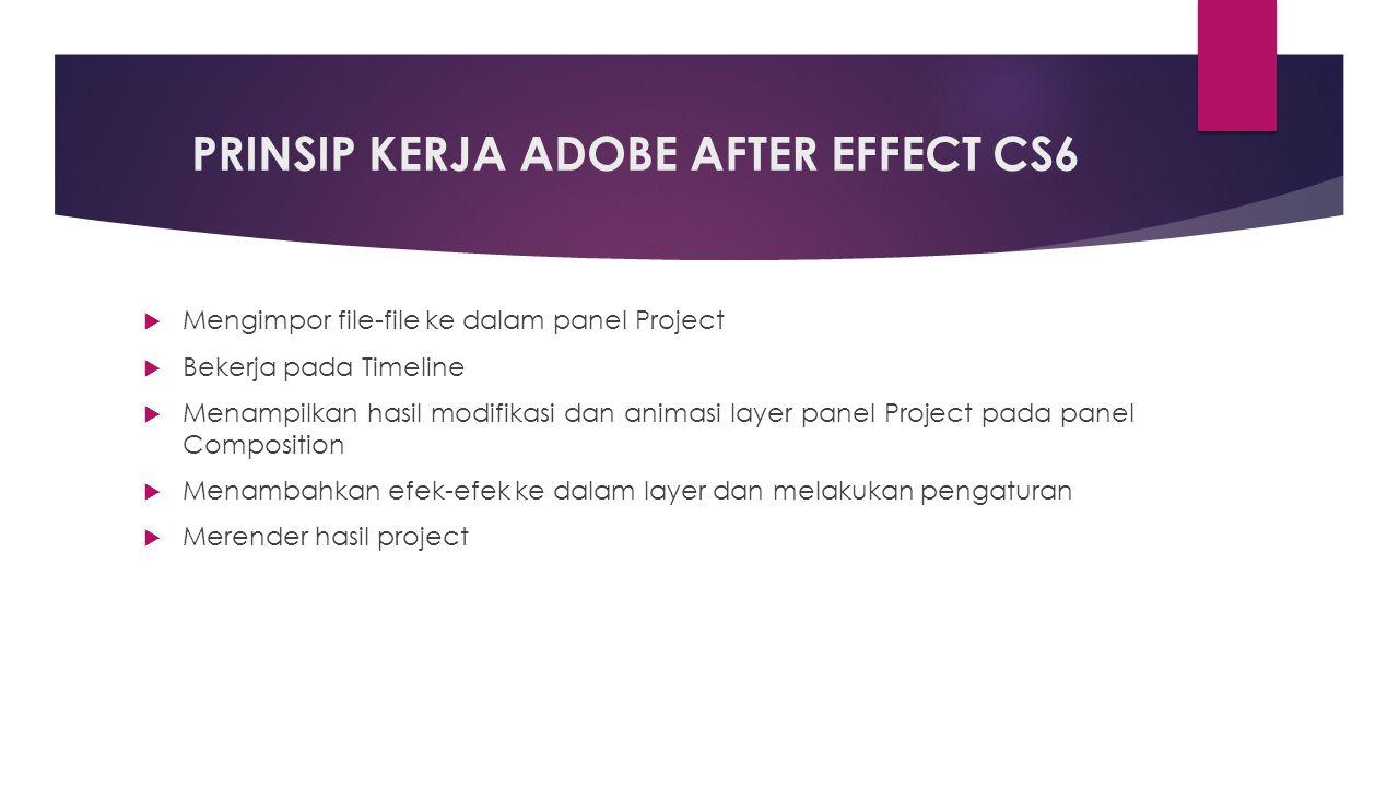 PRINSIP KERJA ADOBE AFTER EFFECT CS6  Mengimpor file-file ke dalam panel Project  Bekerja pada Timeline  Menampilkan hasil modifikasi dan animasi layer panel Project pada panel Composition  Menambahkan efek-efek ke dalam layer dan melakukan pengaturan  Merender hasil project