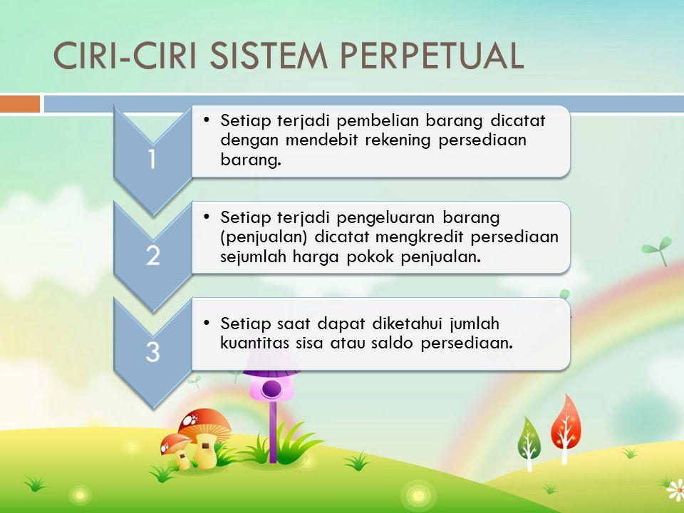 CIRI-CIRI SISTEM PERPETUAL 1 Setiap terjadi pembelian barang dicatat dengan mendebit rekening persediaan barang.