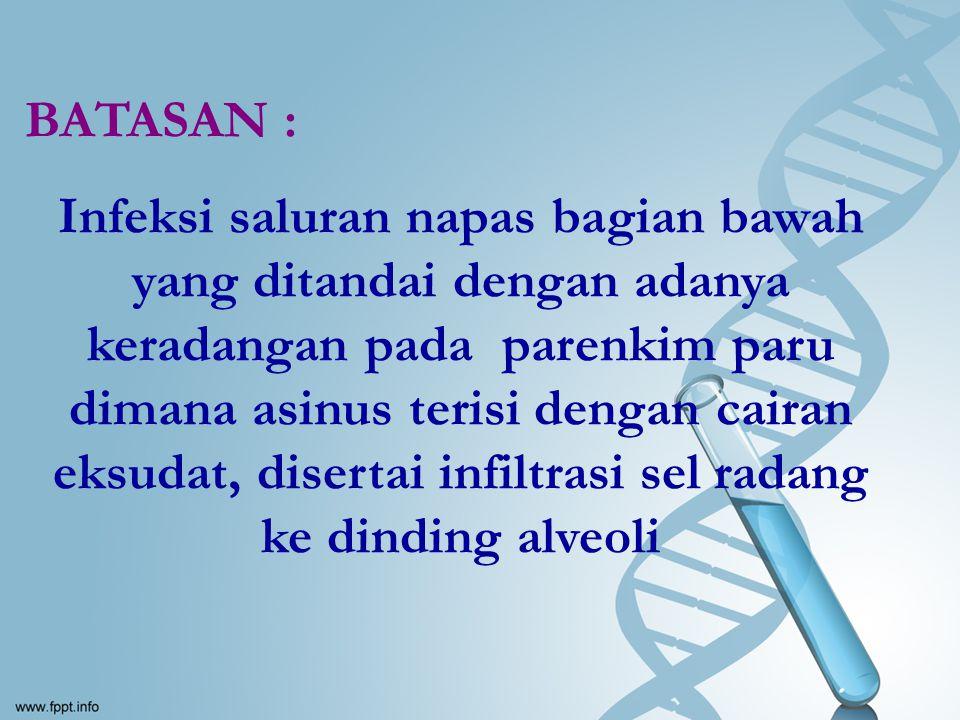 BATASAN : Infeksi saluran napas bagian bawah yang ditandai dengan adanya keradangan pada parenkim paru dimana asinus terisi dengan cairan eksudat, dis