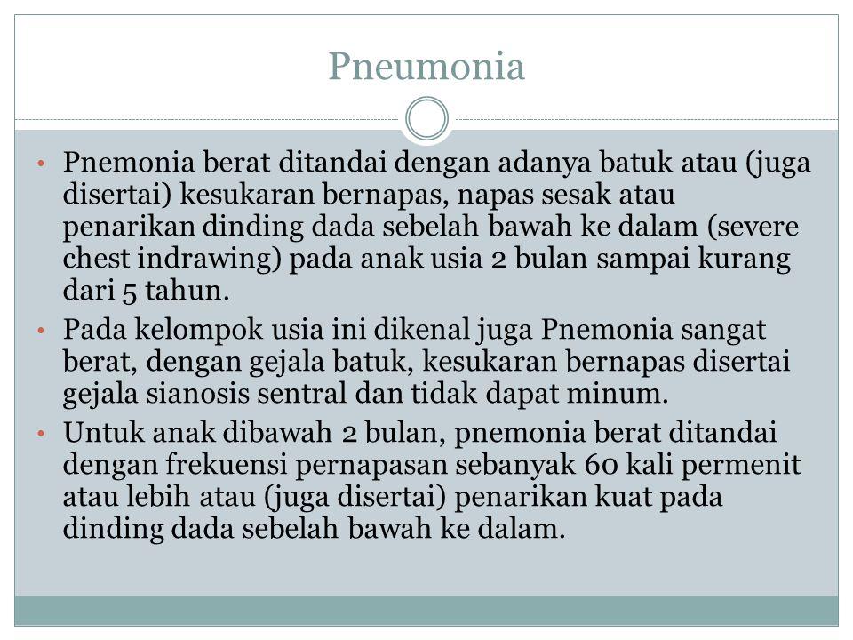 Pneumonia Pnemonia berat ditandai dengan adanya batuk atau (juga disertai) kesukaran bernapas, napas sesak atau penarikan dinding dada sebelah bawah ke dalam (severe chest indrawing) pada anak usia 2 bulan sampai kurang dari 5 tahun.