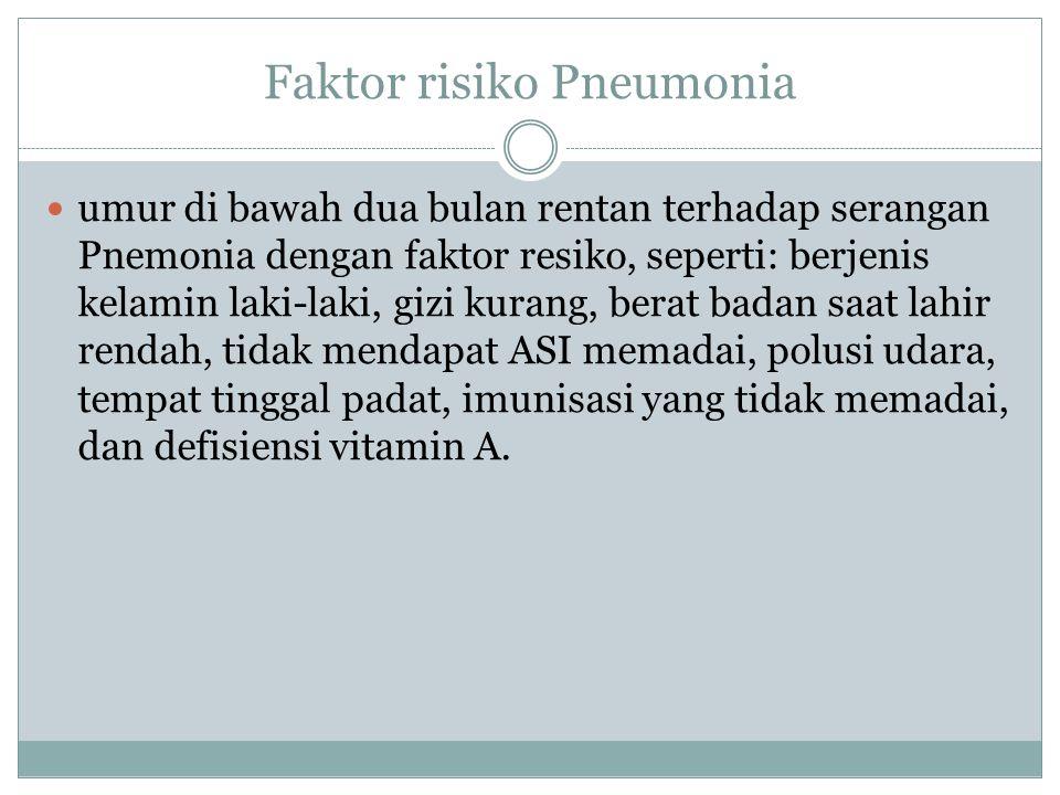 Faktor risiko Pneumonia umur di bawah dua bulan rentan terhadap serangan Pnemonia dengan faktor resiko, seperti: berjenis kelamin laki-laki, gizi kurang, berat badan saat lahir rendah, tidak mendapat ASI memadai, polusi udara, tempat tinggal padat, imunisasi yang tidak memadai, dan defisiensi vitamin A.