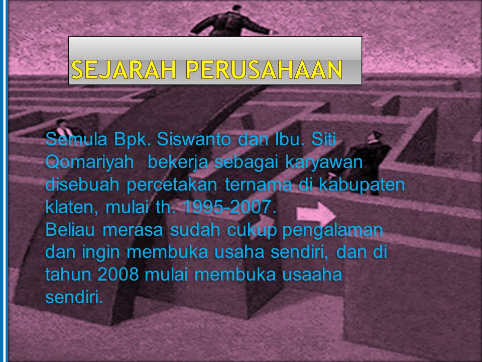 Semula Bpk. Siswanto dan Ibu. Siti Qomariyah bekerja sebagai karyawan disebuah percetakan ternama di kabupaten klaten, mulai th. 1995-2007. Beliau mer