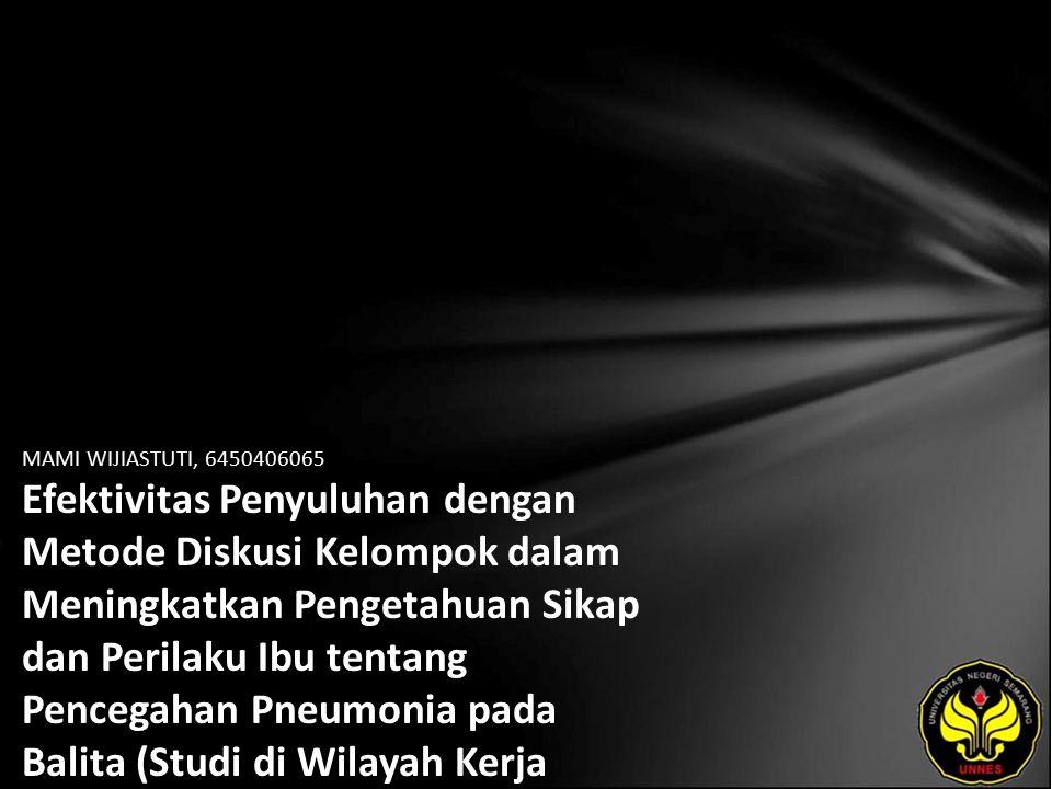 MAMI WIJIASTUTI, 6450406065 Efektivitas Penyuluhan dengan Metode Diskusi Kelompok dalam Meningkatkan Pengetahuan Sikap dan Perilaku Ibu tentang Pencegahan Pneumonia pada Balita (Studi di Wilayah Kerja Puskesmas Banjarnegara I Kabupaten Banjarnegara Tahun 2010)