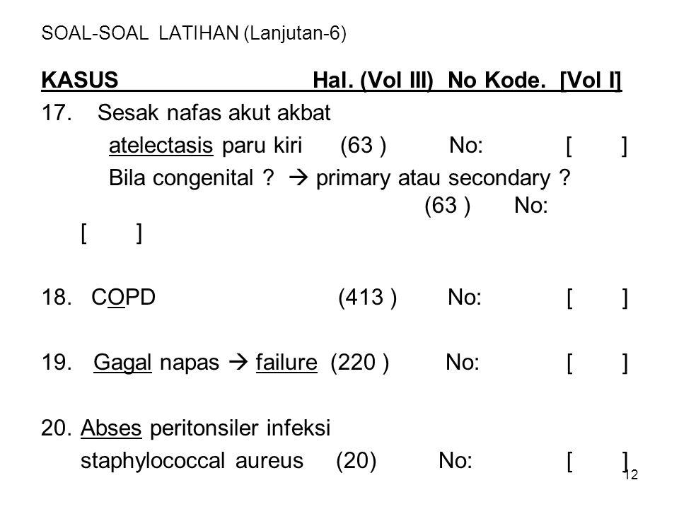 12 SOAL-SOAL LATIHAN (Lanjutan-6) KASUS Hal. (Vol III) No Kode. [Vol I] 17. Sesak nafas akut akbat atelectasis paru kiri (63 ) No: [ ] Bila congenital