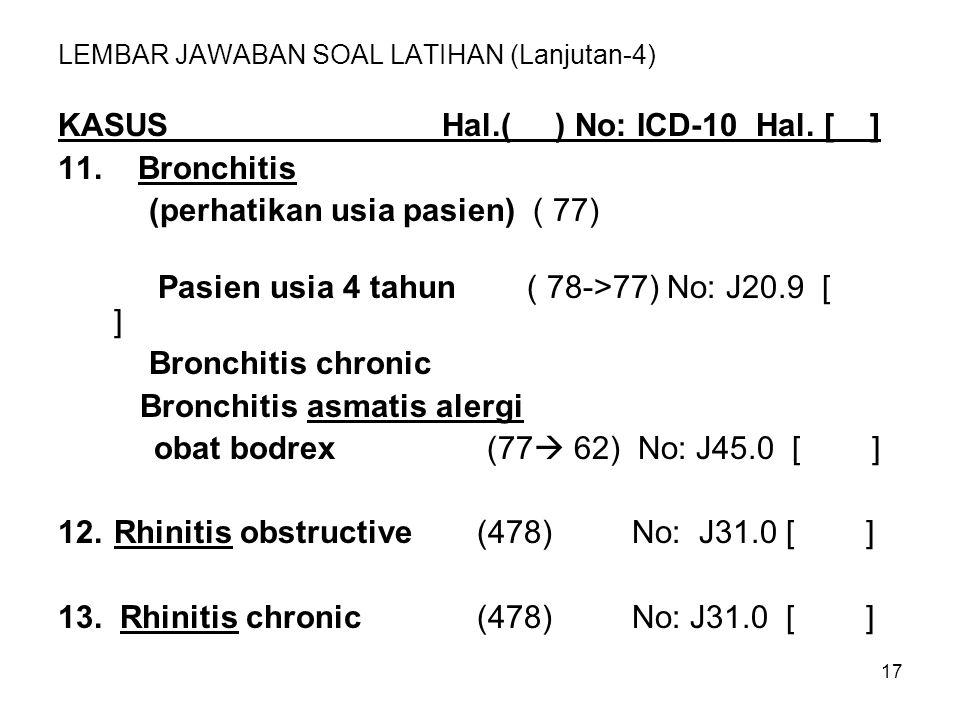17 LEMBAR JAWABAN SOAL LATIHAN (Lanjutan-4) KASUSHal.( ) No: ICD-10 Hal. [ ] 11. Bronchitis (perhatikan usia pasien) ( 77) Pasien usia 4 tahun ( 78->7